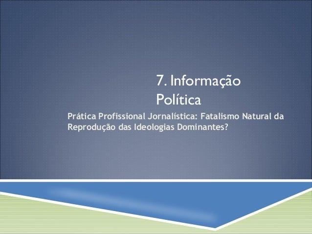 7. Informação  Política  Prática Profissional Jornalística: Fatalismo Natural da  Reprodução das Ideologias Dominantes?
