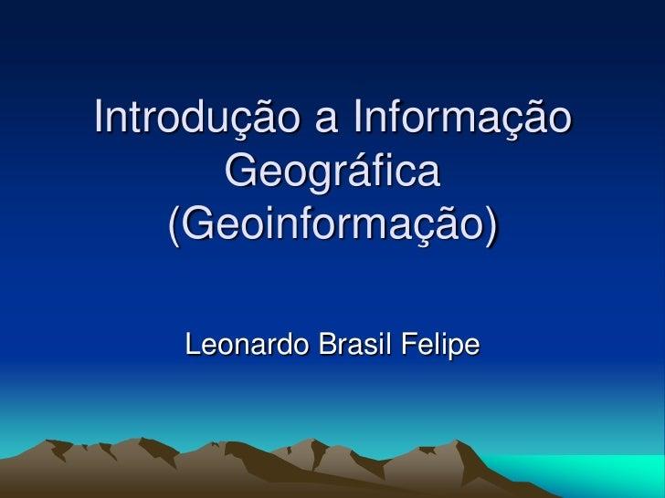 Introdução a Informação       Geográfica    (Geoinformação)    Leonardo Brasil Felipe