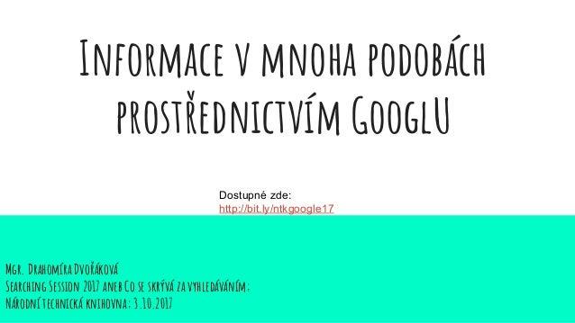 Informace v mnoha podobách prostřednictvím GooglU Mgr. Drahomíra Dvořáková Searching Session 2017 aneb Co se skrývá za vyh...