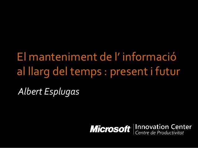 El manteniment de l' informació al llarg del temps : present i futur Albert Esplugas