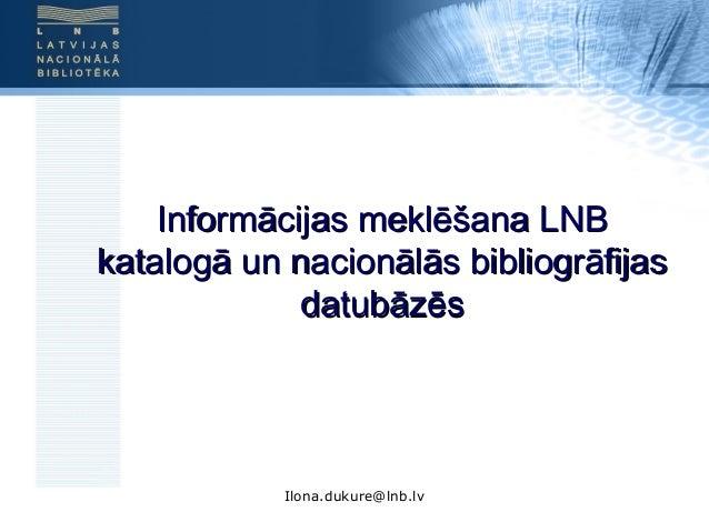 Ilona.dukure@lnb.lv Informācijas meklēšana LNBInformācijas meklēšana LNB katalogā un nacionālās bibliogrāfijaskatalogā un ...