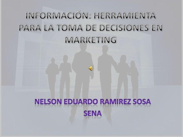INFORMACIÓN: HERRAMIENTA PARA LA TOMA DE DECISIONES EN MARKETING<br />NELSON EDUARDO RAMIREZ SOSA<br />SENA<br />