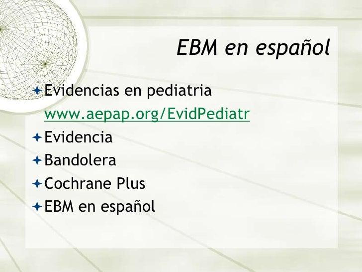EBM en español<br />Evidencias en pediatria<br />www.aepap.org/EvidPediatr<br />Evidencia <br />Bandolera<br />Cochrane Pl...