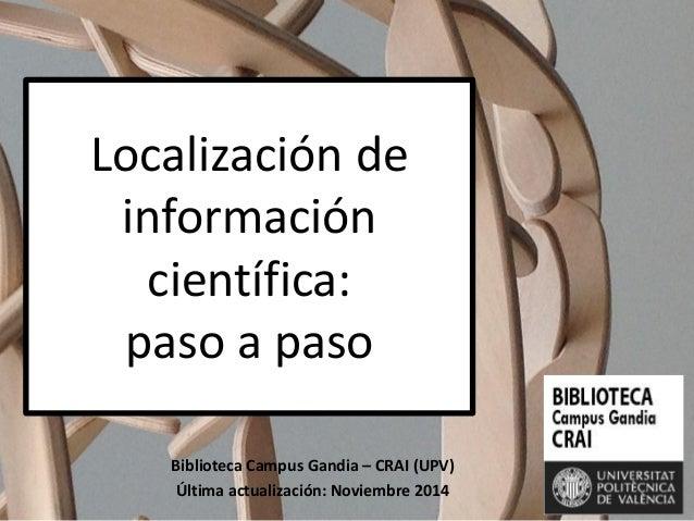 Localización de información científica: paso a paso  Biblioteca Campus Gandia – CRAI (UPV)  Última actualización: Noviembr...