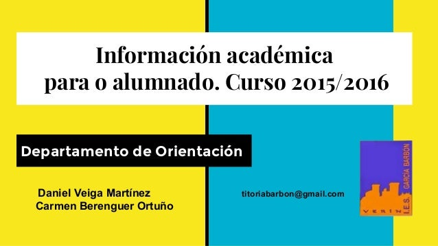 Información académica para o alumnado. Curso 2015/2016 Departamento de Orientación Daniel Veiga Martínez titoriabarbon@gma...