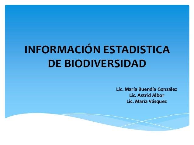 INFORMACIÓN ESTADISTICA    DE BIODIVERSIDAD              Lic. María Buendía González                    Lic. Astrid Albor ...