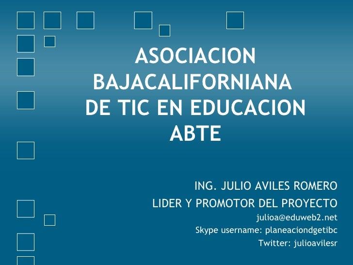 ASOCIACION BAJACALIFORNIANA  DE TIC EN EDUCACION ABTE ING. JULIO AVILES ROMERO LIDER Y PROMOTOR DEL PROYECTO [email_addres...