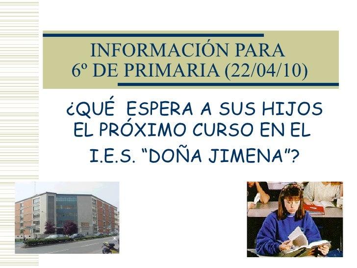 """INFORMACIÓN PARA  6º DE PRIMARIA (22/04/10) ¿QUÉ  ESPERA A SUS HIJOS EL PRÓXIMO CURSO EN EL  I.E.S. """"DOÑA JIMENA""""?"""