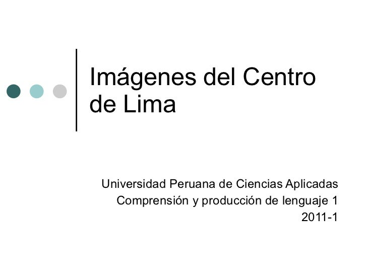 Imágenes del Centro de Lima Universidad Peruana de Ciencias Aplicadas Comprensión y producción de lenguaje 1 2011-1