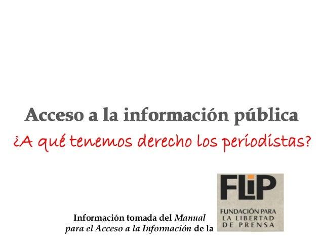 Información tomada del Manual para el Acceso a la Información de la ¿A qué tenemos derecho los periodistas? Acceso a la in...