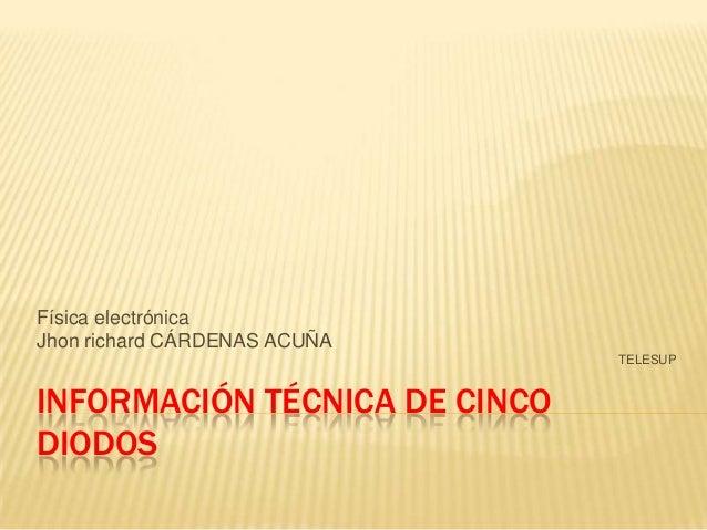 INFORMACIÓN TÉCNICA DE CINCO DIODOS Física electrónica Jhon richard CÁRDENAS ACUÑA TELESUP