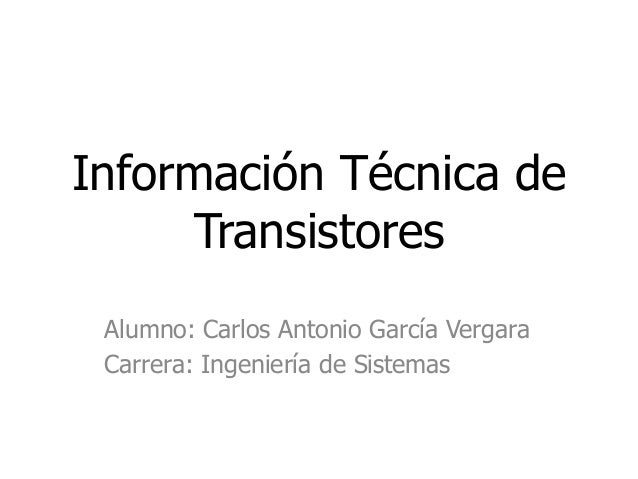 Información Técnica de Transistores Alumno: Carlos Antonio García Vergara Carrera: Ingeniería de Sistemas