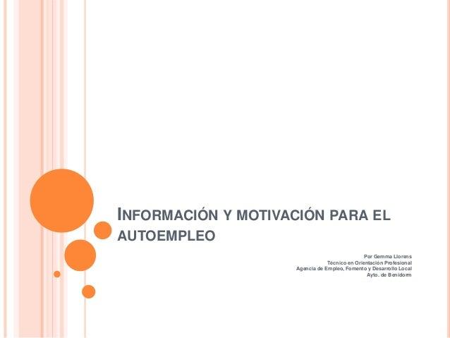 INFORMACIÓN Y MOTIVACIÓN PARA EL AUTOEMPLEO Por Gemma Llorens Técnico en Orientación Profesional Agencia de Empleo, Foment...