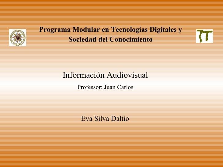 Información Audiovisual Professor: Juan Carlos Eva Silva Daltio Programa Modular en Tecnologías Digitales y Sociedad del C...