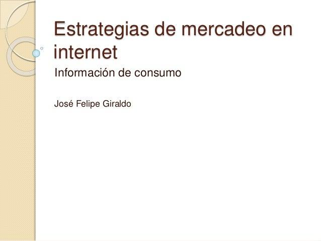 Estrategias de mercadeo en internet Información de consumo José Felipe Giraldo