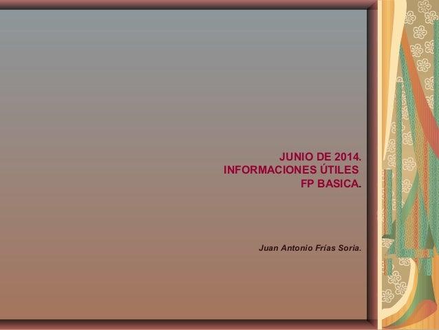 JUNIO DE 2014. INFORMACIONES ÚTILES FP BASICA. Juan Antonio Frías Soria.