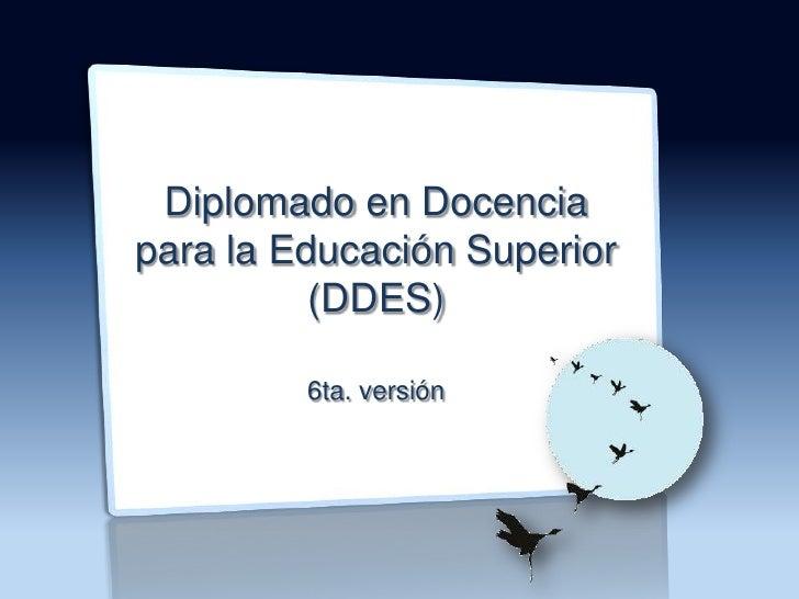 Diplomado en Docencia<br />para la Educación Superior (DDES)<br />6ta. versión<br />