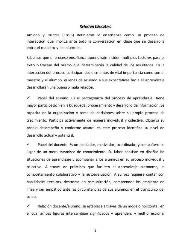 Relación EducativaAmidon y Hunter (1996) definieron la enseñanza como un proceso deinteracción que implica ante todo la co...