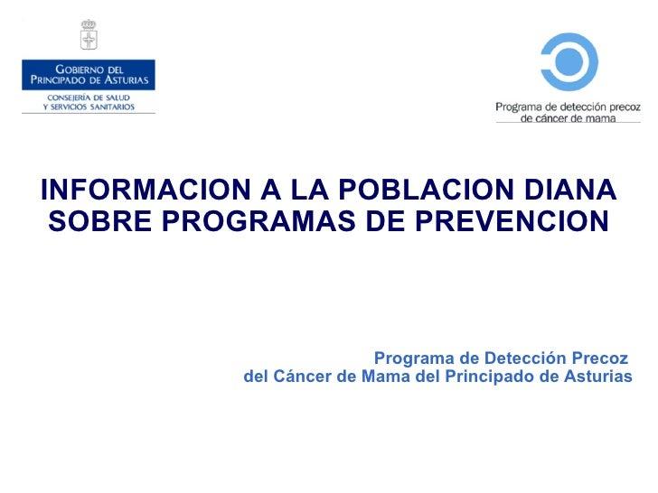 INFORMACION A LA POBLACION DIANA SOBRE PROGRAMAS DE PREVENCION Programa de Detección Precoz  del Cáncer de Mama del Princi...
