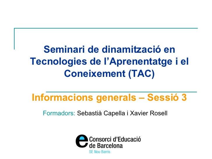 Seminari de dinamització en Tecnologies de l'Aprenentatge i el Coneixement (TAC) Informacions generals – Sessió 3 Formador...