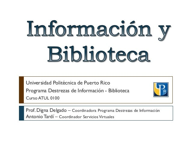 Universidad Politécnica de Puerto Rico Programa Destrezas de Información - Biblioteca Curso ATUL 0100 Prof. Digna Delgado ...