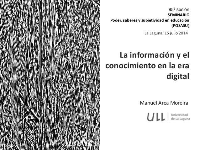 Manuel Area Moreira La información y el conocimiento en la era digital La Laguna, 15 julio 2014 85ª sesión SEMINARIO Poder...