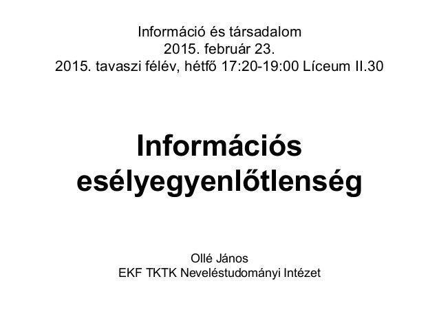Információs esélyegyenlőtlenség Információ és társadalom 2015. február 23. 2015. tavaszi félév, hétfő 17:20-19:00 Líceum I...
