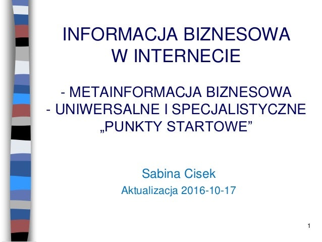 """1 INFORMACJA BIZNESOWA W INTERNECIE - METAINFORMACJA BIZNESOWA - UNIWERSALNE I SPECJALISTYCZNE """"PUNKTY STARTOWE"""" Sabina Ci..."""