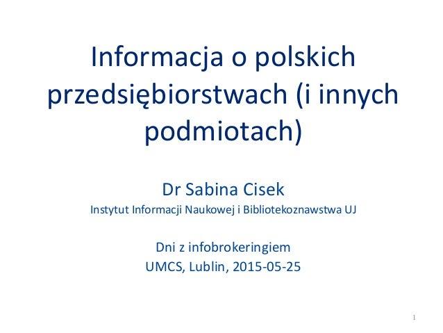 Informacja o polskich przedsiębiorstwach (i innych podmiotach) Dr Sabina Cisek Instytut Informacji Naukowej i Bibliotekozn...
