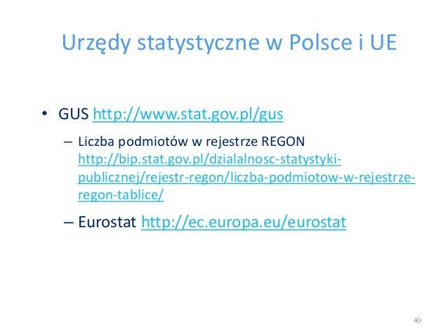Urzędy statystyczne w Polsce i UE • GUS http://www.stat.gov.pl/gus – Liczba podmiotów w rejestrze REGON http://bip.stat.go...