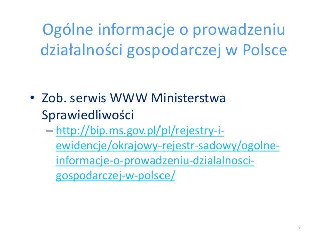 Ogólne informacje o prowadzeniu działalności gospodarczej w Polsce • Zob. serwis WWW Ministerstwa Sprawiedliwości – http:/...