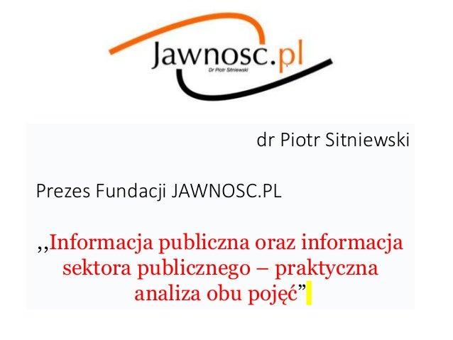 dr Piotr Sitniewski Prezes Fundacji JAWNOSC.PL ,,Informacja publiczna oraz informacja sektora publicznego – praktyczna ana...