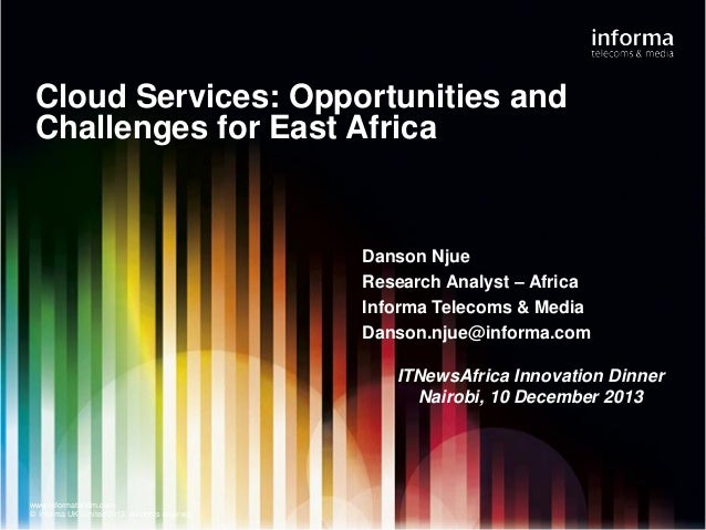 Cloud Services: Opportunities and Challenges for East Africa  Danson Njue Research Analyst – Africa Informa Telecoms & Med...