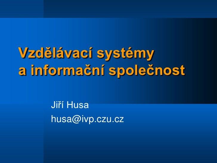 Vzdělávací systémy a informační společnost<br />Jiří Husa<br />husa@ivp.czu.cz<br />