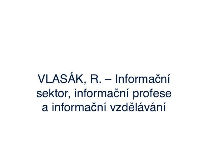 VLASÁK, R. – Informačnísektor, informační profese a informační vzdělávání