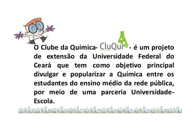 O Clube da Química- - é um projeto de extensão da Universidade Federal do Ceará que tem como objetivo principal divulgar e...