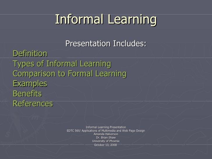 Informal Learning <ul><li>Presentation Includes: </li></ul><ul><li>Definition </li></ul><ul><li>Types of Informal Learning...