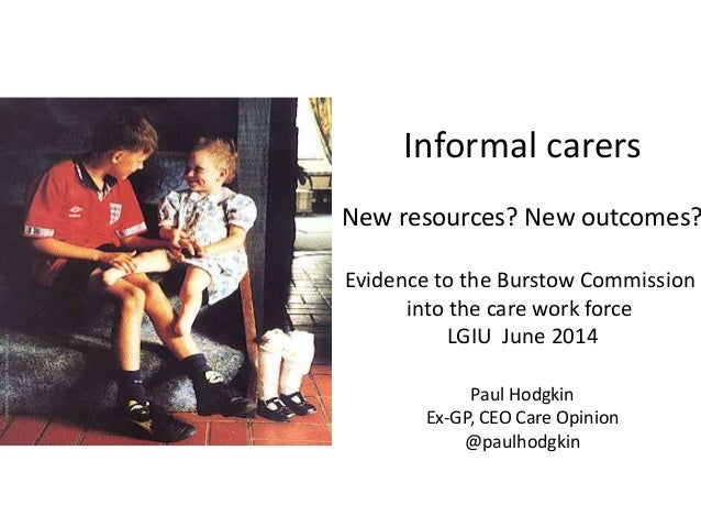 Informal carers New resources? New outcomes? Evidence to the Burstow Commission into the care work force LGIU June 2014 Pa...