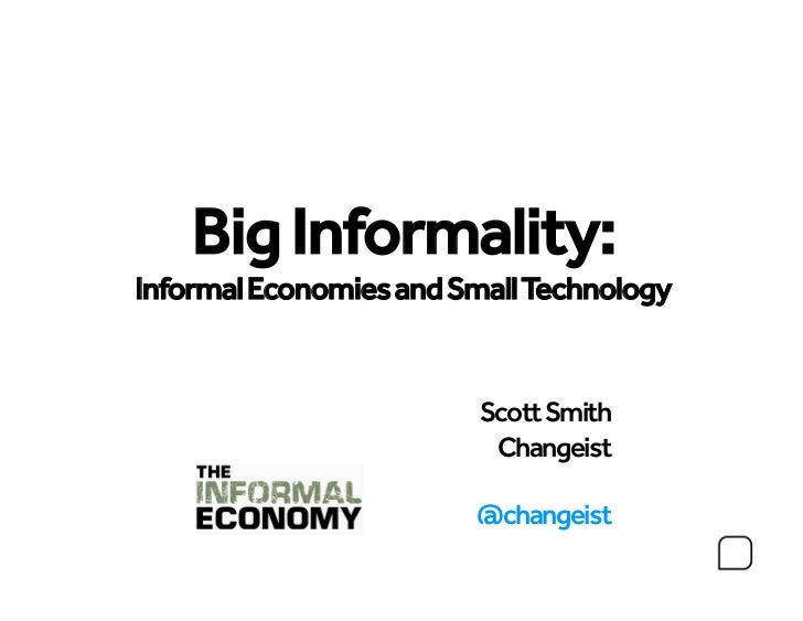 Small Tech    Big Informality:Informal Economies and Small Technology                         Scott Smith                 ...