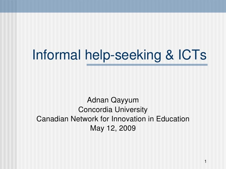 Informal help-seeking & ICTs Adnan Qayyum Concordia University Canadian Network for Innovation in Education May 12, 2009