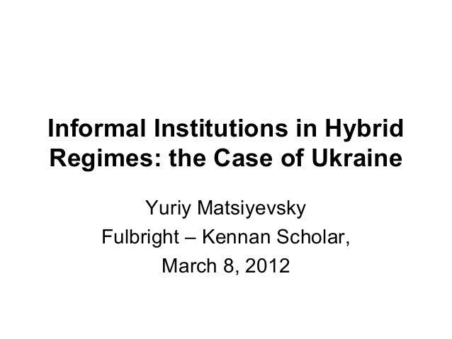 Informal Institutions in HybridRegimes: the Case of Ukraine         Yuriy Matsiyevsky    Fulbright – Kennan Scholar,      ...
