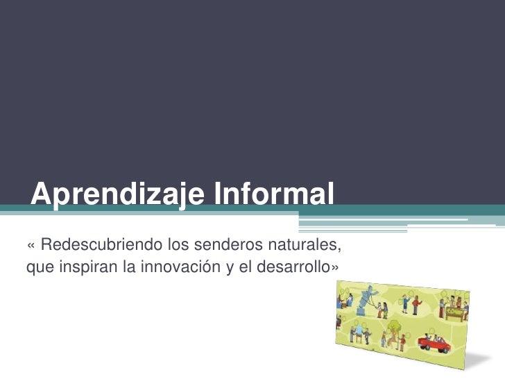 Aprendizaje Informal<br />« Redescubriendo los senderos naturales,<br />que inspiran la innovación y el desarrollo»<br />