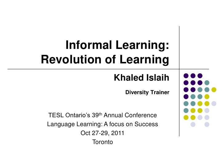 Informal Learning:Revolution of Learning                       Khaled Islaih                           Diversity Trainer T...