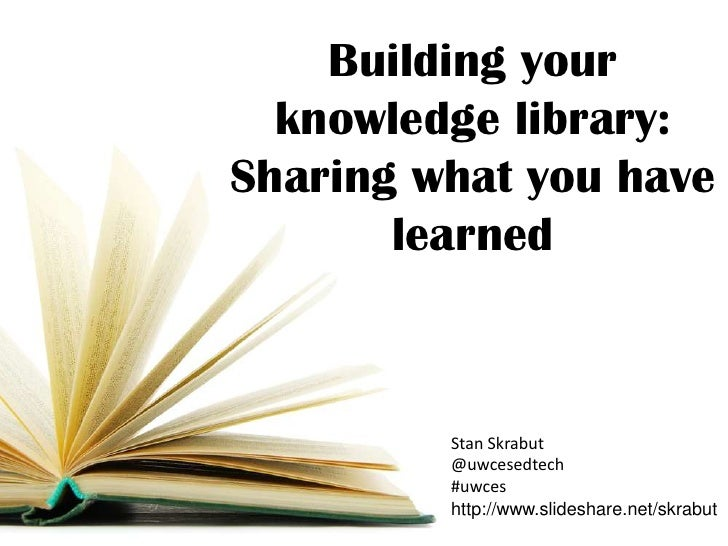 Building your  knowledge library:Sharing what you have       learned         Stan Skrabut         @uwcesedtech         #uw...