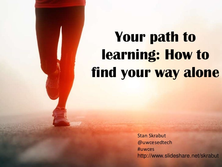 Your path to  learning: How tofind your way alone      Stan Skrabut      @uwcesedtech      #uwces      http://www.slidesha...