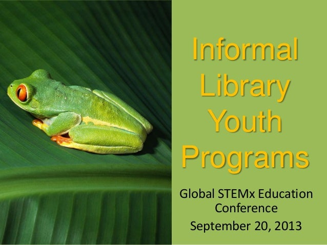 Informal Library Youth Programs Global STEMx Education Conference September 20, 2013