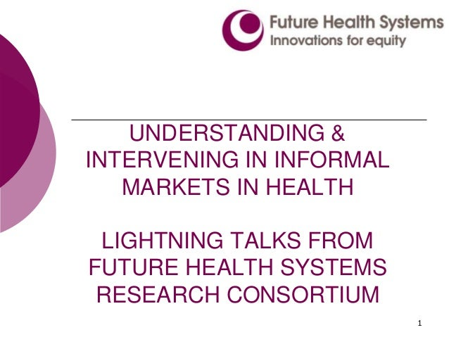 1 UNDERSTANDING & INTERVENING IN INFORMAL MARKETS IN HEALTH LIGHTNING TALKS FROM FUTURE HEALTH SYSTEMS RESEARCH CONSORTIUM