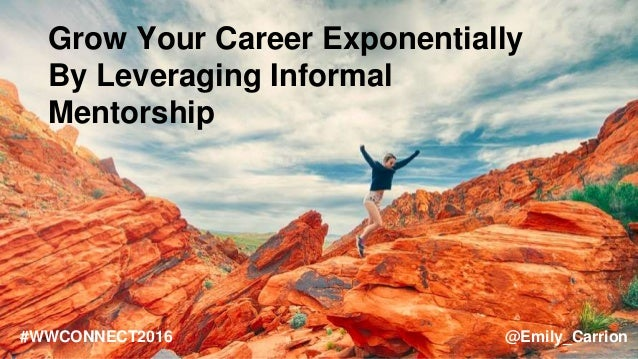 Grow Your Career Exponentially By Leveraging Informal Mentorship #WWCONNECT2016 @Emily_Carrion