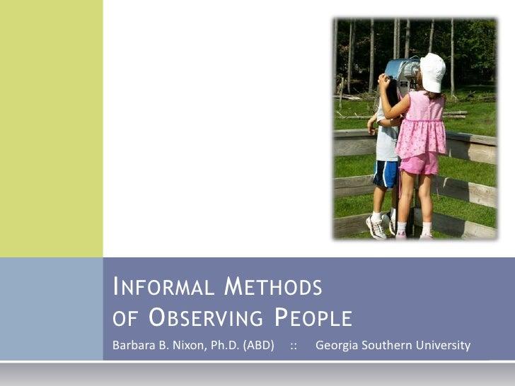 Informal Methodsof Observing People<br />Barbara B. Nixon, Ph.D. (ABD)     ::      Georgia Southern University<br />
