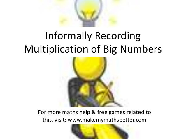 Informally Recording Multiplication of Big Numbers  For more maths help & free games related to this, visit: www.makemymat...